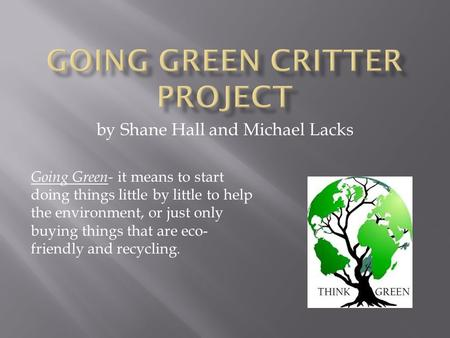 By Shane Hall and Michael Lacks Going Green- it means to start doing things little by little to help the environment, or just only buying things that are.