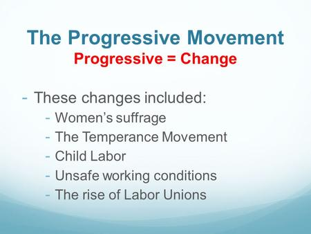 The Progressive Movement Progressive = Change - These changes included: - Women's suffrage - The Temperance Movement - Child Labor - Unsafe working conditions.