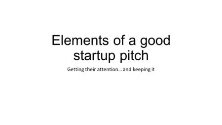 Elements of a good startup pitch Getting their attention… and keeping it.