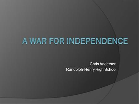 Chris Anderson Randolph-Henry High School.  1775: near Boston, anger and hostilities break out between the colonists and the British  the Bostonians.
