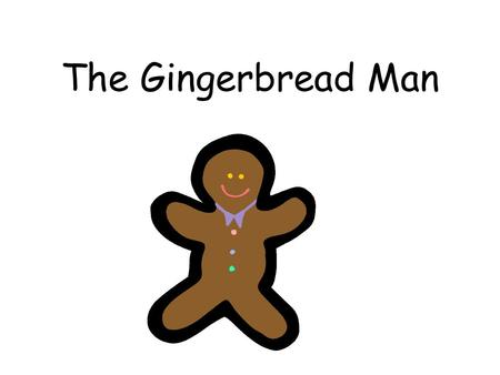 The Gingerbread Man. One day an old woman baked a gingerbread man for her husband. Suddenly, she heard a voice from the oven. Let me out! Let me out!