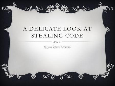A DELICATE LOOK AT STEALING CODE By your beloved librarians.
