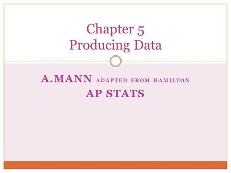 A.MANN ADAPTED FROM HAMILTON AP STATS Chapter 5 Producing Data.