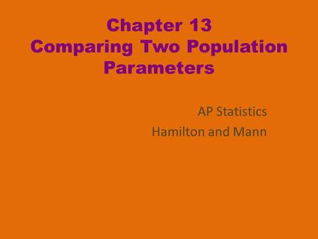Chapter 13 Comparing Two Population Parameters AP Statistics Hamilton and Mann.