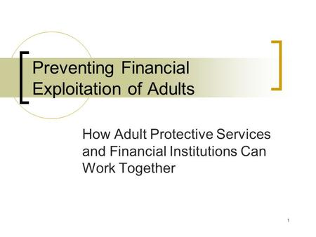 1 Preventing Financial Exploitation of Adults How Adult Protective Services and Financial Institutions Can Work Together.