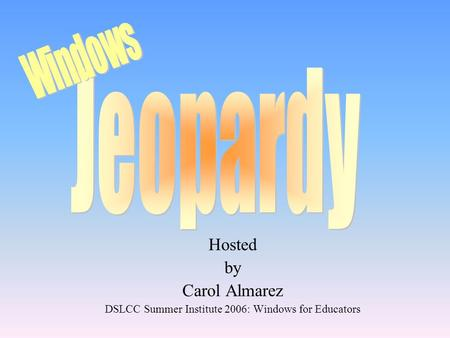 Hosted by Carol Almarez DSLCC Summer Institute 2006: Windows for Educators.