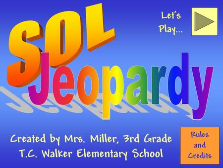 Rules and Credits Created by Mrs. Miller, 3rd Grade T.C. Walker Elementary School Let's Play...