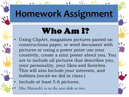Homework Assignment Who Am I? Using ClipArt, magazines pictures pasted on constructions paper, or word document with pictures or using a power point use.