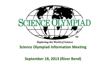 Science Olympiad Information Meeting September 18, 2013 (River Bend)