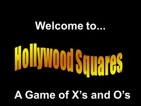Welcome to... Hollywood Squares A Game of X's and O's.
