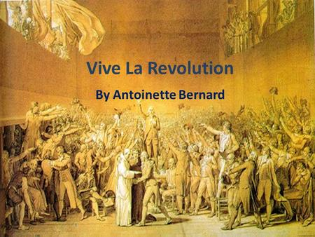 Vive La Revolution By Antoinette Bernard. Where did it all begin? In 1789 King Louis XVI had called meeting of the Estates General in Versailles to get.