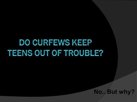 No.. But why?. No. But why?  First, a curfew only restricts the time someone can get into trouble.