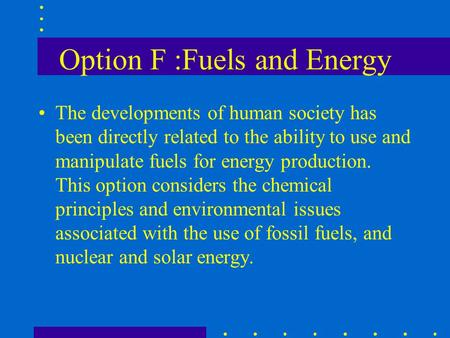 Option F :Fuels and Energy The developments of human society has been directly related to the ability to use and manipulate fuels for energy production.