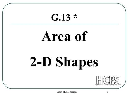 Area of 2-D Shapes 1 G.13 * Area of 2-D Shapes. Area of 2-D Shapes 2 Squares and Rectangles s s A = s² 6 6 A = 6² = 36 sq. units L W A = LW 12 5 A = 12.