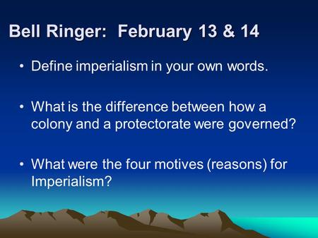 Bell Ringer: February 13 & 14 Define imperialism in your own words. What is the difference between how a colony and a protectorate were governed? What.