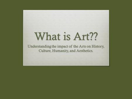 What is Art?? Understanding the impact of the Arts on History, Culture, Humanity, and Aesthetics.