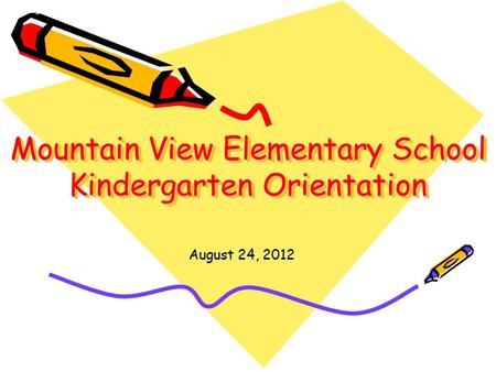 Mountain View Elementary School Kindergarten Orientation August 24, 2012.