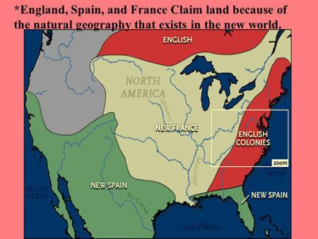 *England, Spain, and France Claim land because of the natural geography that exists in the new world.