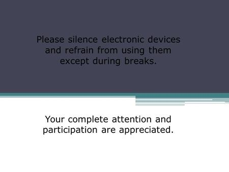 Please silence electronic devices and refrain from using them except during breaks. Your complete attention and participation are appreciated.