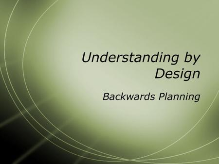 Understanding by Design Backwards Planning. Basics of Backwards Design  Step 1: Identify the Desired Results  Step 2: Determine Acceptable Evidence.