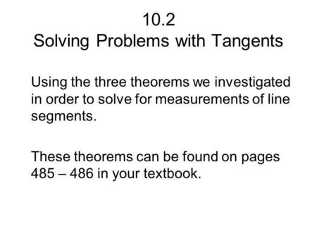 10.2 Solving Problems with Tangents Using the three theorems we investigated in order to solve for measurements of line segments. These theorems can be.