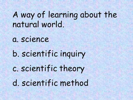 A way of learning about the natural world. a. science b. scientific inquiry c. scientific theory d. scientific method.
