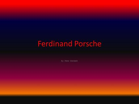 Ferdinand Porsche By : Peter Wendelin. Born September 3, 1875 Birthplace Mattersdorf, Czech Republic Died January 30, 1951 Location of Death Stuttgart,