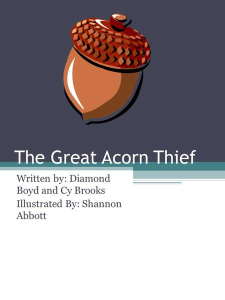 The Great Acorn Thief Written by: Diamond Boyd and Cy Brooks Illustrated By: Shannon Abbott.