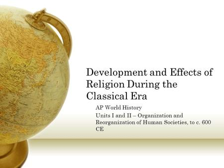 Development and Effects of Religion During the Classical Era AP World History Units I and II – Organization and Reorganization of Human Societies, to c.