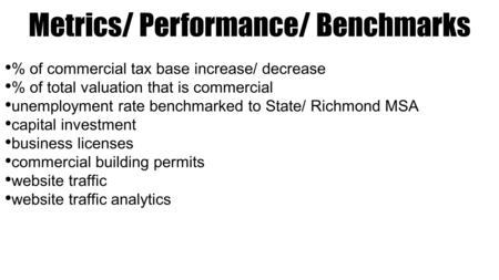 Metrics/ Performance/ Benchmarks % of commercial tax base increase/ decrease % of total valuation that is commercial unemployment rate benchmarked to State/