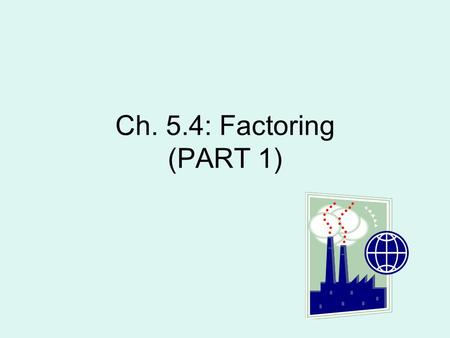 Ch. 5.4: Factoring (PART 1). GCF: Pull common term out from all terms Ex: Pull out 2x Pull out 3 Pull out 6xy.
