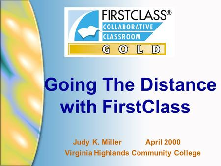 Going The Distance with FirstClass Judy K. Miller April 2000 Virginia Highlands Community College.