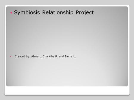 Symbiosis Relationship Project Created by: Alena L. Charkiba R. and Sierra L.