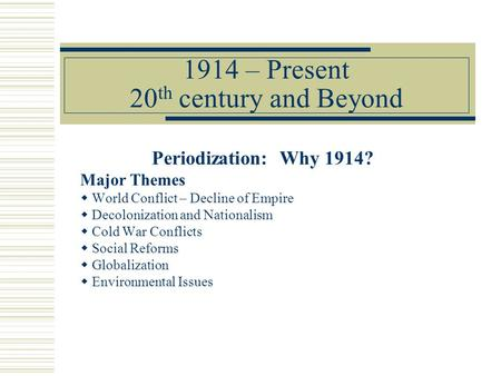 1914 – Present 20 th century and Beyond Periodization: Why 1914? Major Themes  World Conflict – Decline of Empire  Decolonization and Nationalism  Cold.