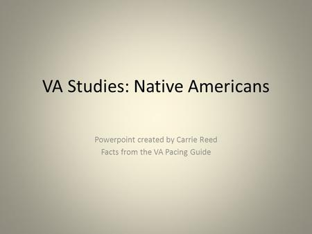 VA Studies: Native Americans Powerpoint created by Carrie Reed Facts from the VA Pacing Guide.