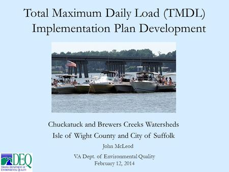 Total Maximum Daily Load (TMDL) Implementation Plan Development John McLeod VA Dept. of Environmental Quality February 12, 2014 Chuckatuck and Brewers.