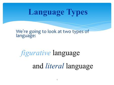 We ' re going to look at two types of language: 1 Language Types figurative language and literal language.