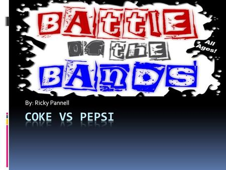 By: Ricky Pannell Coke Vs Pepsi.