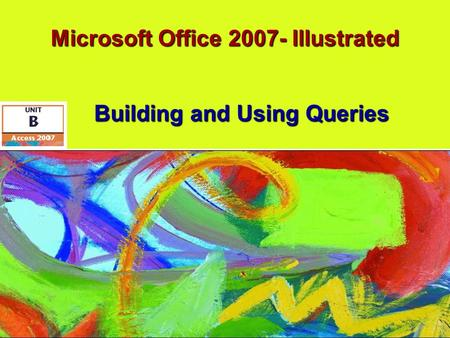 Microsoft Office 2007- Illustrated Building and Using Queries.