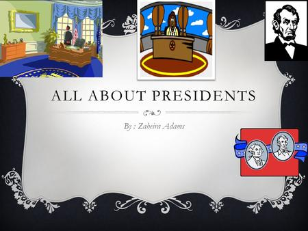 ALL ABOUT PRESIDENTS By : Zaheira Adams. TALK ABOUT THE PRESIDENT  The president travels quickly and safely wherever he needs to go.  When a president.