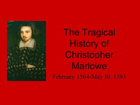 The Tragical History of Christopher Marlowe February 1564-May 30, 1593.
