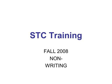 STC Training FALL 2008 NON- WRITING. EXAMINERS' MANUALS Pencil/paper and online in same book Annual Manual Sections 1-4 and 11 General Directions Sections.