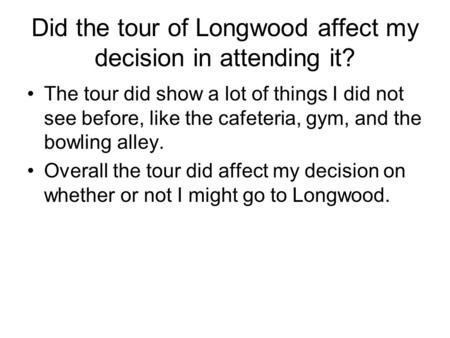 Did the tour of Longwood affect my decision in attending it? The tour did show a lot of things I did not see before, like the cafeteria, gym, and the bowling.