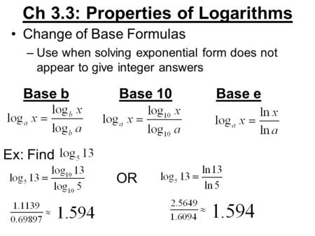 Ch 3.3: Properties of Logarithms Change of Base Formulas –Use when solving exponential form does not appear to give integer answers Base bBase 10Base e.