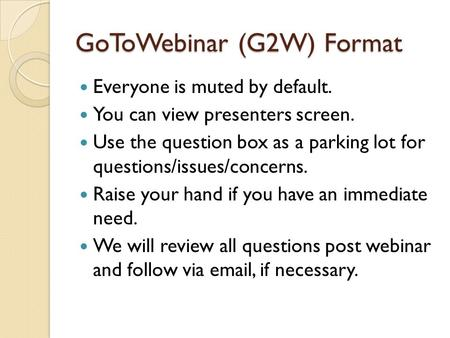 GoToWebinar (G2W) Format Everyone is muted by default. You can view presenters screen. Use the question box as a parking lot for questions/issues/concerns.