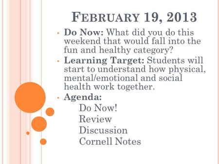 F EBRUARY 19, 2013 Do Now: What did you do this weekend that would fall into the fun and healthy category? Learning Target: Students will start to understand.
