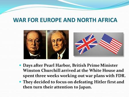WAR FOR EUROPE AND NORTH AFRICA Days after Pearl Harbor, British Prime Minister Winston Churchill arrived at the White House and spent three weeks working.