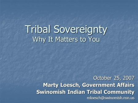 Tribal Sovereignty Why It Matters to You October 25, 2007 Marty Loesch, Government Affairs Swinomish Indian Tribal Community