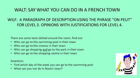 "WALT: SAY WHAT YOU CAN DO IN A FRENCH TOWN WILF: A PARAGRAPH OF DESCRIPTION USING THE PHRASE ""ON PEUT"" FOR LEVEL 3. OPINIONS WITH JUSTIFICATIONS FOR LEVEL."