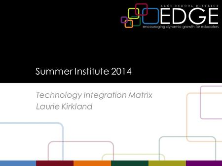 Summer Institute 2014 Technology Integration Matrix Laurie Kirkland.